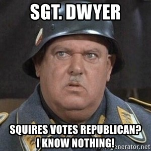 Sergeant Schultz - Sgt. Dwyer Squires Votes Republican?             I know nothing!