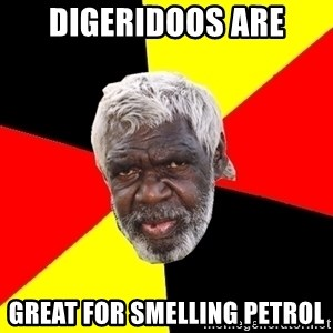 Abo - Digeridoos are great for smelling petrol