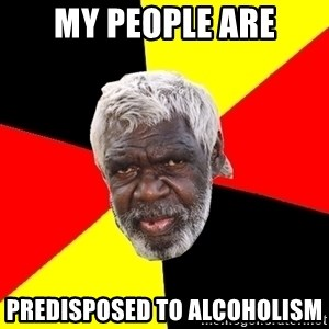 Abo - my people are predisposed to alcoholism