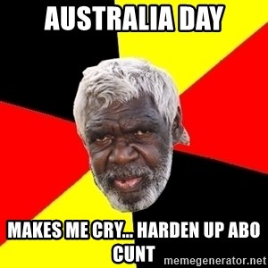 Abo - australia day makes me cry... harden up abo cunt