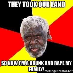 Abo - they took our land so now i'm a drunk and rape my family!