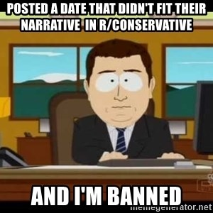 south park aand it's gone - Posted a date that didn't fit their narrative  in r/conservative And I'm banned