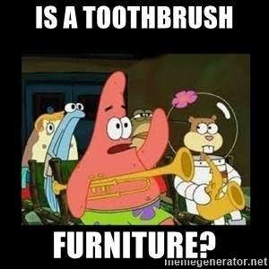 Patrick Star Instrument - Is a toothbrush furniture?