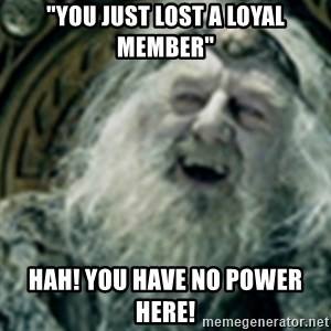 "you have no power here - ""You just lost a loyal member"" Hah! You have no power here!"