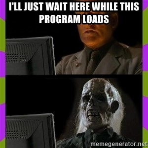 ill just wait here - I'll just wait here while this program loads
