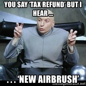 dr. evil quotation marks - You say 'tax refund' but I hear ... . . . 'New Airbrush'