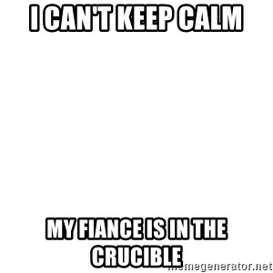 Blank Template - I can't keep calm my fiance is in the crucible