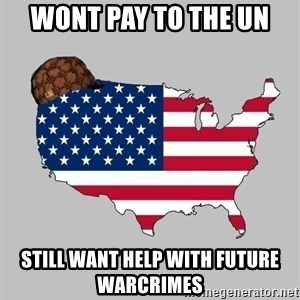 Scumbag America2 - Wont pay to the un Still want help with future warcrimes