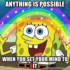 Imagination - anything is possible when you set your mind to it