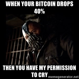 Bane Meme - When your bitcoin drops 40% Then you have my permission to cry