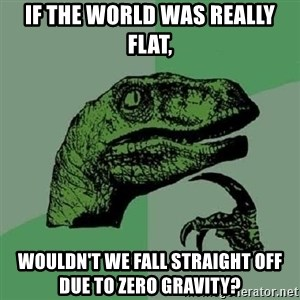 Philosoraptor - if the world was really flat, wouldn't we fall straight off due to zero gravity?