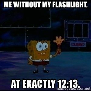 Speculatively Terrified Spongebob - me without my flashlight, at exactly 12:13.
