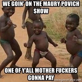 african children dancing - We goin' on the Maury Povich show One of y'all mother fuckers gonna pay