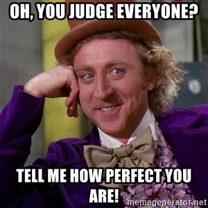 Willy Wonka - Oh, you judge everyone? Tell me how perfect you are!