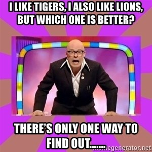Harry Hill Fight - I like tigers, I also like lions, but which one is better? There's only one way to find out.......