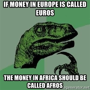 Philosoraptor - If money in Europe is called Euros The money in Africa should be called Afros