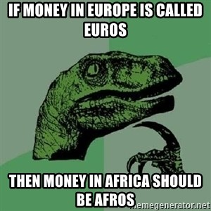 Philosoraptor - If money in Europe is called Euros Then money in Africa should be Afros