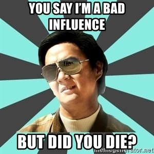 mr chow - You say I'm a bad influence  But did you die?