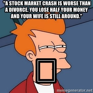 "Futurama Fry - ""A stock market crash is worse than a divorce. You lose half your money and your wife is still around."" 😏"