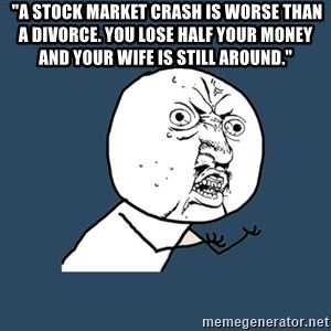 "Y U No - ""A stock market crash is worse than a divorce. You lose half your money and your wife is still around."""