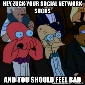 You should Feel Bad - hey zuck your social network sucks  and you should feel bad