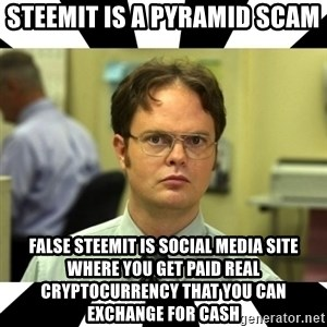 Dwight from the Office - Steemit is a pyramid scam False steemit is social media site where you get paid real cryptocurrency that you can exchange for cash