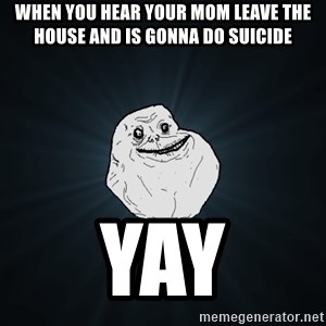 Forever Alone - When You Hear Your mom leave The house and is GONNA do suicide YAY