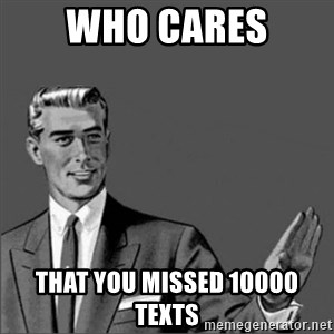 Chill out slut - Who cares That You missed 10000 texts
