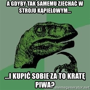 Philosoraptor - A gdyby tak samemu zjechać w stroju kąpielowym... ...i kupić sobie za to kratę piwa?