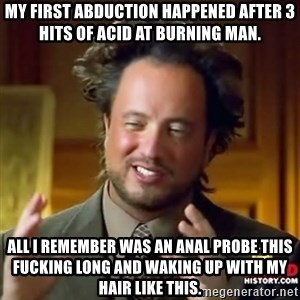 ancient alien guy - My first abduction happened after 3 hits of acid at burning man. All I remember was an anal probe this fucking long and waking up with my hair like this.