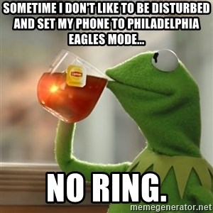 Kermit The Frog Drinking Tea - Sometime i don't like to be disturbed and set my phone to Philadelphia eagles mode... no ring.