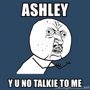 Y U No - Ashley Y u no talkie to me