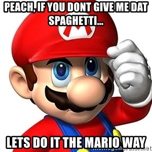 Mario Says - peach, if you dont give me dat spaghetti... lets do it the mario way