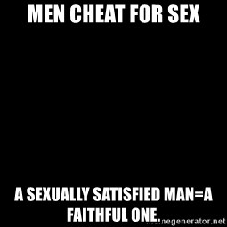 Blank Black - Men cheat for sex A sexually satisfied man=a faithful one.