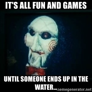 SAW - I wanna play a game - It's all fun and games until someone ends up in the water...