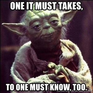 Advice Yoda - One it must takes, To one must know, too.