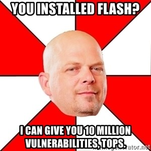 Pawn Stars - you installed flash? I can give you 10 million vulnerabilities, tops.
