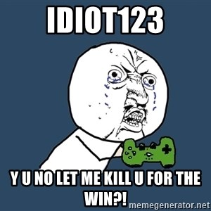Y U No - Idiot123 Y U NO LET ME KILL U FOR THE WIN?!