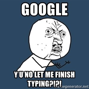 Y U No - Google Y U NO LET ME FINISH TYPING?!?!