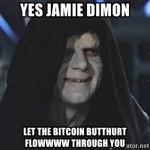 Sith Lord - Yes jamie Dimon Let the bitcoin butthurt flowwww through you