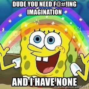 Imagination - dude you need f@#!ing imagination and i have none