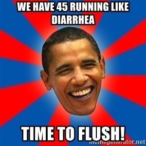 Obama - We have 45 running like diarrhea Time to flush!