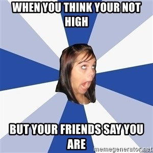 Annoying Facebook Girl - When you think your not high But your friends say you are