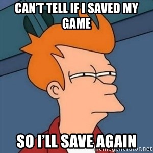 Not sure if troll - Can't tell if I saved my game So I'll save again