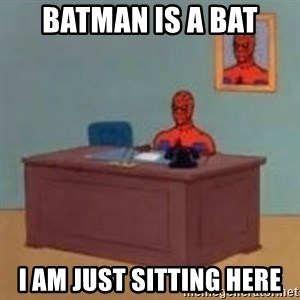 and im just sitting here masterbating - batman is a bat i am just sitting here