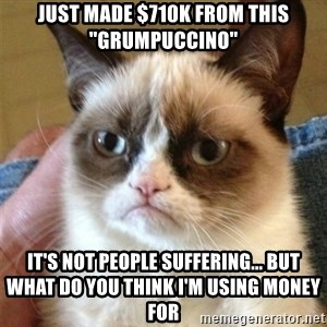 "Grumpy Cat  - just made $710k from this ""grumpuccino"" It's not people suffering... but what do you think i'm using money for"