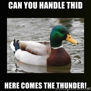 good advice duck - Can you handle thid Here comes the thunder!