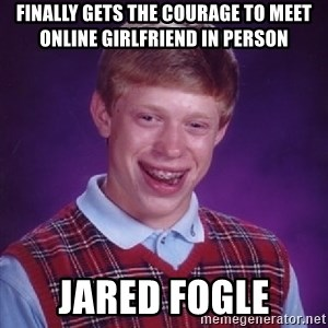 Bad Luck Brian - Finally gets the courage to meet online girlfriend in person Jared Fogle