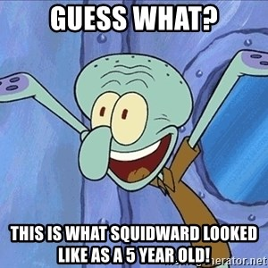 Guess What Squidward - guess what? this is what squidward looked like as a 5 year old!