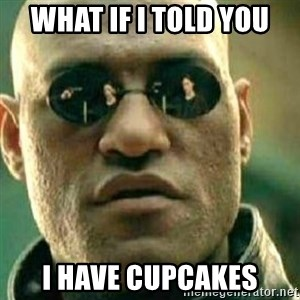 What If I Told You - What if I told you I have cupcakes